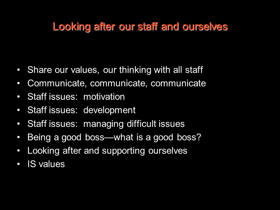 Looking after our staff and ourselves Share our values, our thinking with all staff Communicate, communicate, communicate Staff issues: motivation Staff issues: development Staff issues: managing difficult issues Being a good boss—what is a good boss.