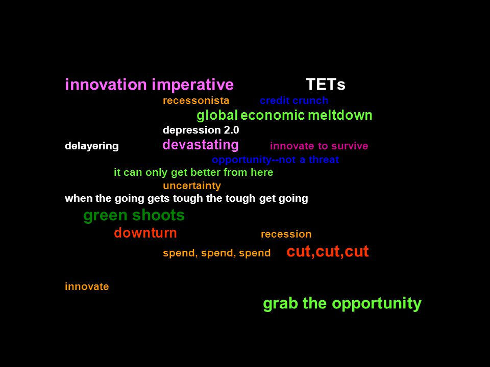 innovation imperative TETs recessonista credit crunch global economic meltdown depression 2.0 delayering devastating innovate to survive opportunity--not a threat it can only get better from here uncertainty when the going gets tough the tough get going green shoots downturn recession spend, spend, spend cut,cut,cut innovate grab the opportunity