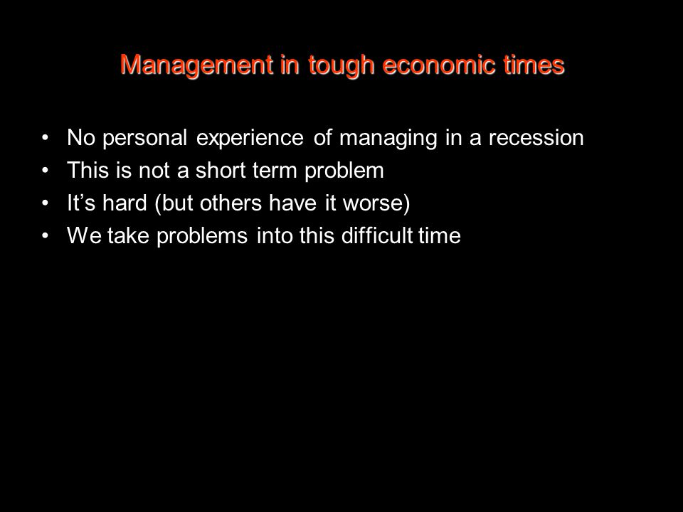 Management in tough economic times No personal experience of managing in a recession This is not a short term problem It's hard (but others have it worse) We take problems into this difficult time