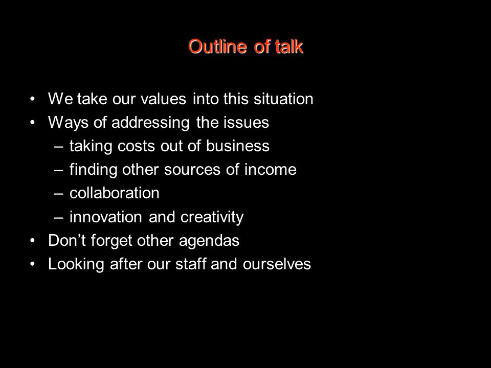 Outline of talk We take our values into this situation Ways of addressing the issues –taking costs out of business –finding other sources of income –collaboration –innovation and creativity Don't forget other agendas Looking after our staff and ourselves
