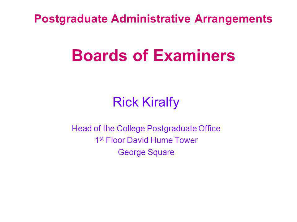 Postgraduate Administrative Arrangements Boards of Examiners Rick Kiralfy Head of the College Postgraduate Office 1 st Floor David Hume Tower George Square