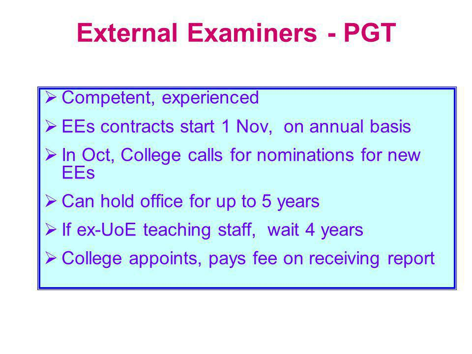 External Examiners - PGT  Competent, experienced  EEs contracts start 1 Nov, on annual basis  In Oct, College calls for nominations for new EEs  Can hold office for up to 5 years  If ex-UoE teaching staff, wait 4 years  College appoints, pays fee on receiving report