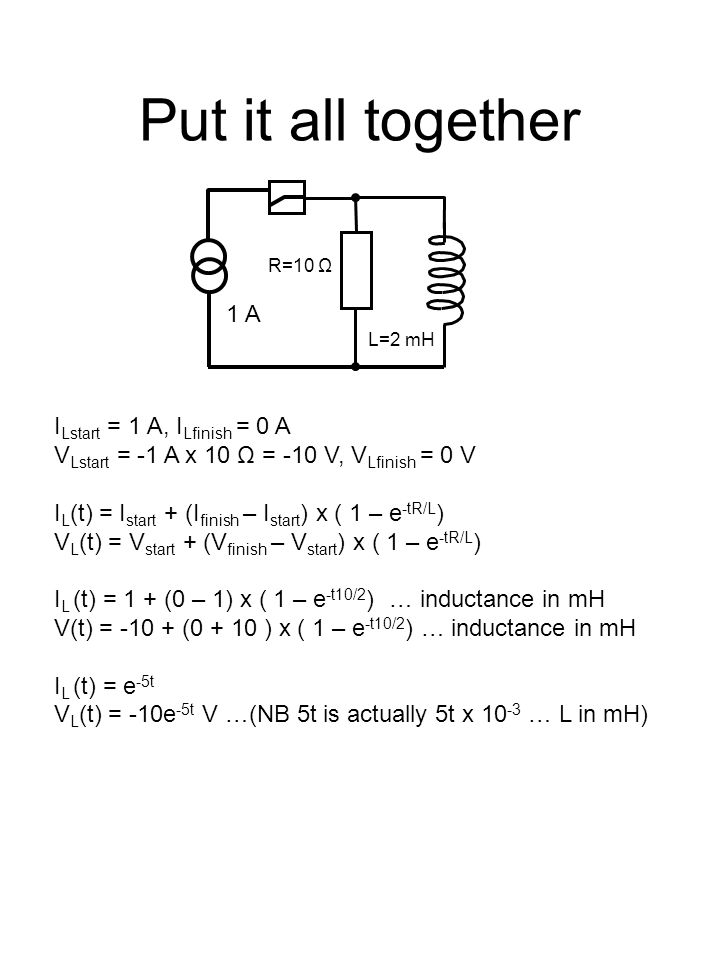 Put it all together I Lstart = 1 A, I Lfinish = 0 A V Lstart = -1 A x 10 Ω = -10 V, V Lfinish = 0 V I L (t) = I start + (I finish – I start ) x ( 1 – e -tR/L ) V L (t) = V start + (V finish – V start ) x ( 1 – e -tR/L ) I L (t) = 1 + (0 – 1) x ( 1 – e -t10/2 ) … inductance in mH V(t) = -10 + (0 + 10 ) x ( 1 – e -t10/2 ) … inductance in mH I L (t) = e -5t V L (t) = -10e -5t V …(NB 5t is actually 5t x 10 -3 … L in mH) 1 A L=2 mH R=10 Ω