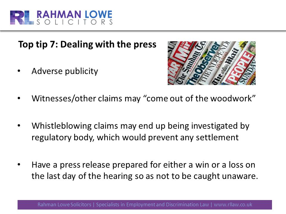 Rahman Lowe Solicitors | Specialists in Employment and Discrimination Law | www.rllaw.co.uk Top tip 7: Dealing with the press Adverse publicity Witnesses/other claims may come out of the woodwork Whistleblowing claims may end up being investigated by regulatory body, which would prevent any settlement Have a press release prepared for either a win or a loss on the last day of the hearing so as not to be caught unaware.