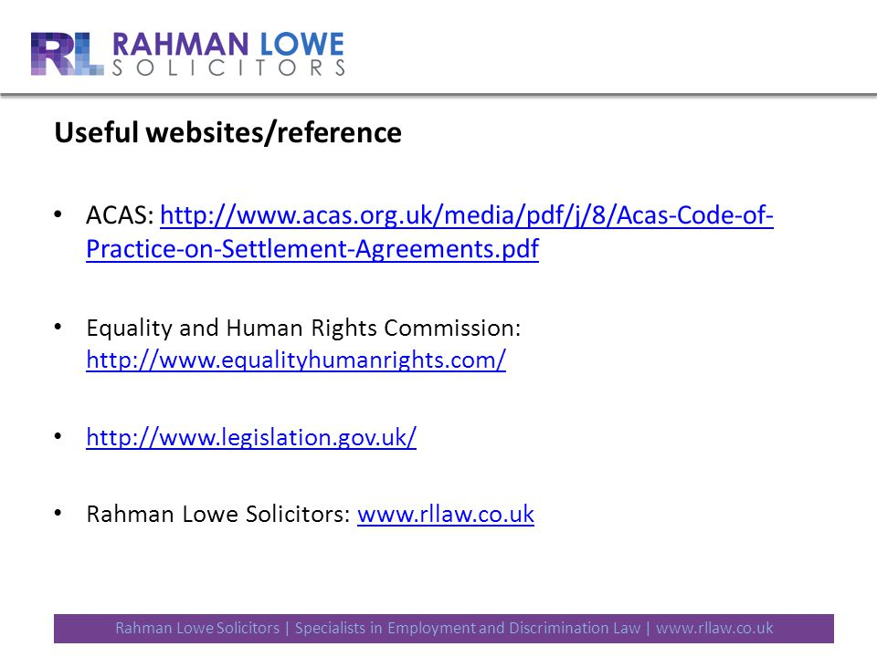 Useful websites/reference ACAS: http://www.acas.org.uk/media/pdf/j/8/Acas-Code-of- Practice-on-Settlement-Agreements.pdfhttp://www.acas.org.uk/media/pdf/j/8/Acas-Code-of- Practice-on-Settlement-Agreements.pdf Equality and Human Rights Commission: http://www.equalityhumanrights.com/ http://www.equalityhumanrights.com/ http://www.legislation.gov.uk/ Rahman Lowe Solicitors: www.rllaw.co.ukwww.rllaw.co.uk