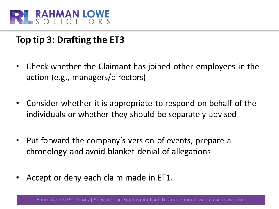 Rahman Lowe Solicitors | Specialists in Employment and Discrimination Law | www.rllaw.co.uk Top tip 3: Drafting the ET3 Check whether the Claimant has joined other employees in the action (e.g., managers/directors) Consider whether it is appropriate to respond on behalf of the individuals or whether they should be separately advised Put forward the company's version of events, prepare a chronology and avoid blanket denial of allegations Accept or deny each claim made in ET1.