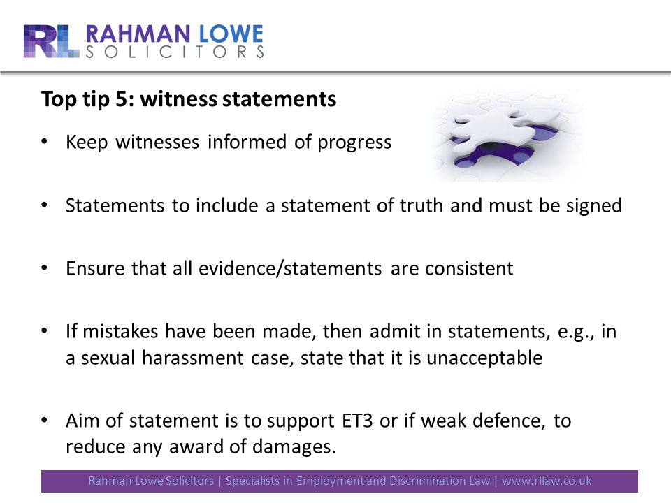 Rahman Lowe Solicitors | Specialists in Employment and Discrimination Law | www.rllaw.co.uk Top tip 5: witness statements Keep witnesses informed of progress Statements to include a statement of truth and must be signed Ensure that all evidence/statements are consistent If mistakes have been made, then admit in statements, e.g., in a sexual harassment case, state that it is unacceptable Aim of statement is to support ET3 or if weak defence, to reduce any award of damages.