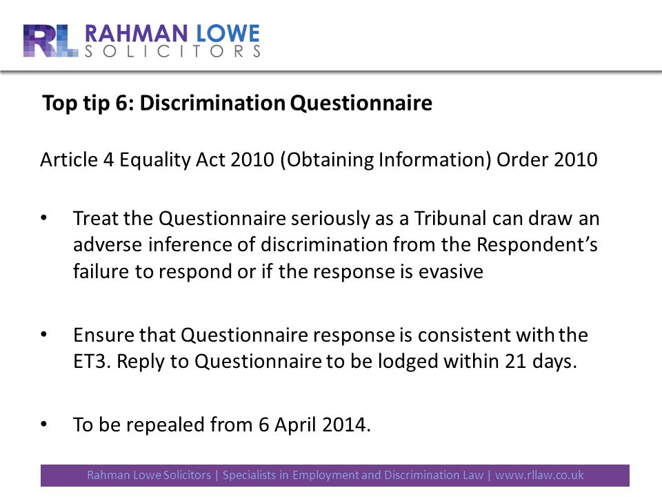Rahman Lowe Solicitors | Specialists in Employment and Discrimination Law | www.rllaw.co.uk Top tip 6: Discrimination Questionnaire Article 4 Equality Act 2010 (Obtaining Information) Order 2010 Treat the Questionnaire seriously as a Tribunal can draw an adverse inference of discrimination from the Respondent's failure to respond or if the response is evasive Ensure that Questionnaire response is consistent with the ET3.