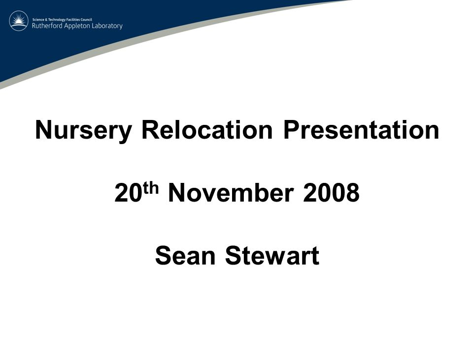 Nursery Relocation Presentation 20 th November 2008 Sean Stewart
