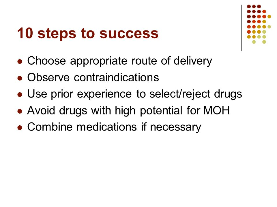 10 steps to success Choose appropriate route of delivery Observe contraindications Use prior experience to select/reject drugs Avoid drugs with high potential for MOH Combine medications if necessary