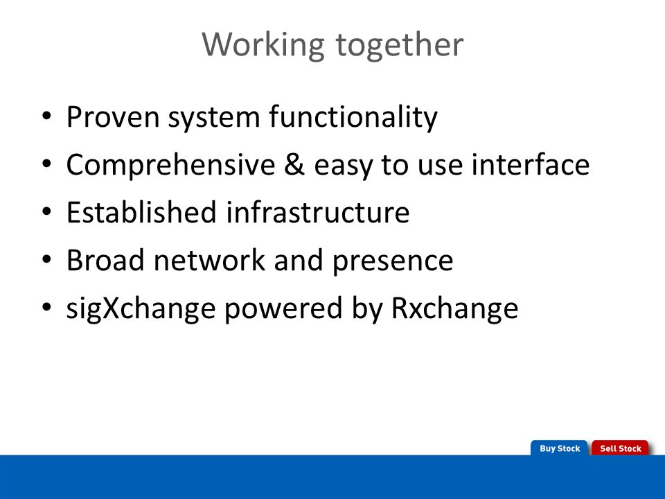 Working together Proven system functionality Comprehensive & easy to use interface Established infrastructure Broad network and presence sigXchange powered by Rxchange