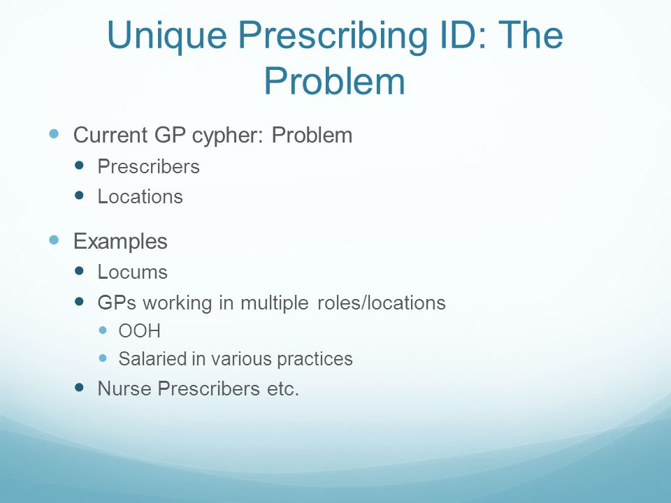 Unique Prescribing ID: The Problem Current GP cypher: Problem Prescribers Locations Examples Locums GPs working in multiple roles/locations OOH Salaried in various practices Nurse Prescribers etc.