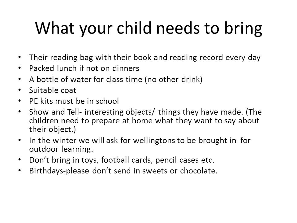 What your child needs to bring Their reading bag with their book and reading record every day Packed lunch if not on dinners A bottle of water for class time (no other drink) Suitable coat PE kits must be in school Show and Tell- interesting objects/ things they have made.