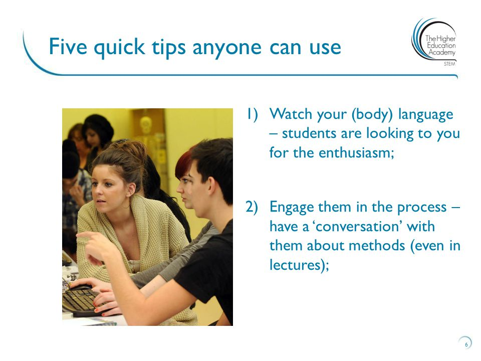 6 Five quick tips anyone can use 1)Watch your (body) language – students are looking to you for the enthusiasm; 2)Engage them in the process – have a 'conversation' with them about methods (even in lectures);