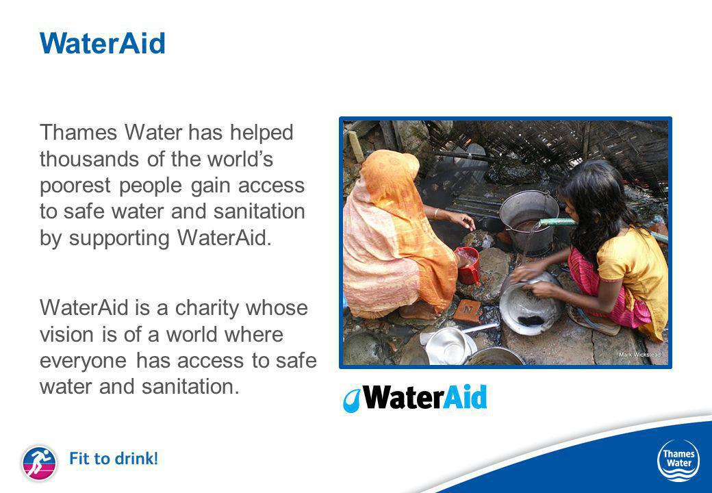 WaterAid Thames Water has helped thousands of the world's poorest people gain access to safe water and sanitation by supporting WaterAid.