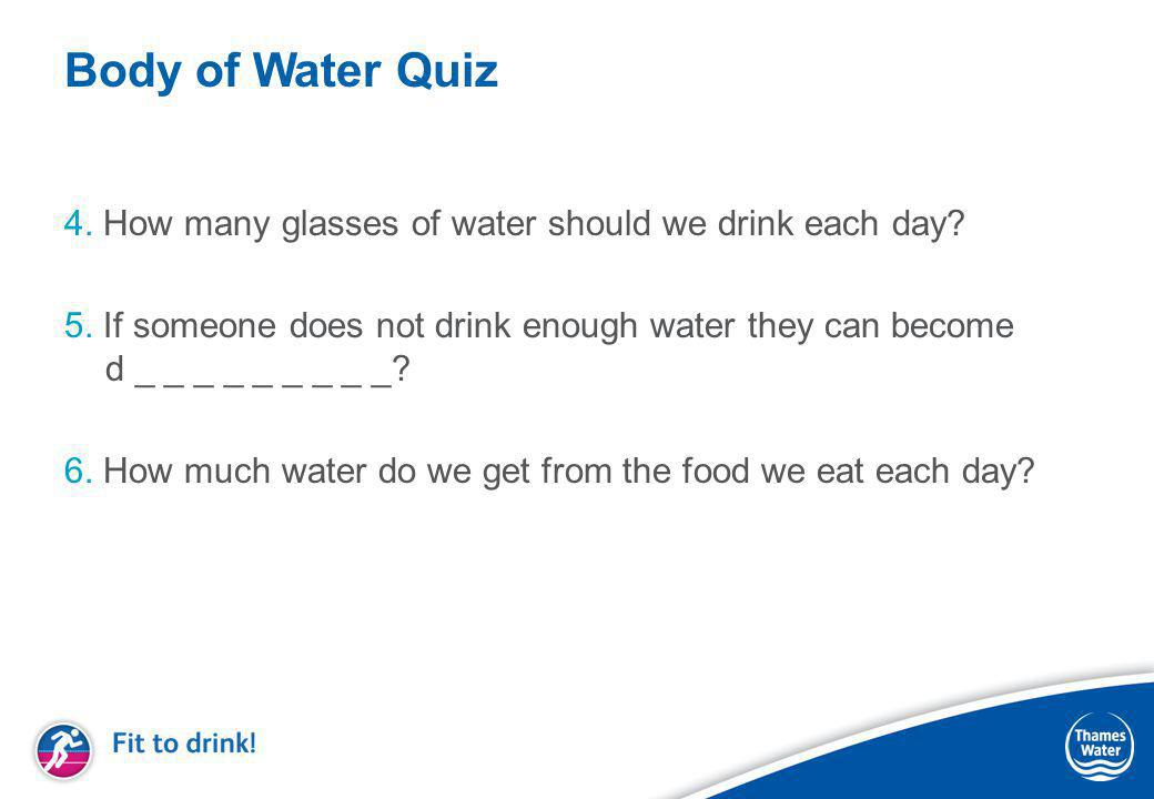 Body of Water Quiz 4. How many glasses of water should we drink each day.