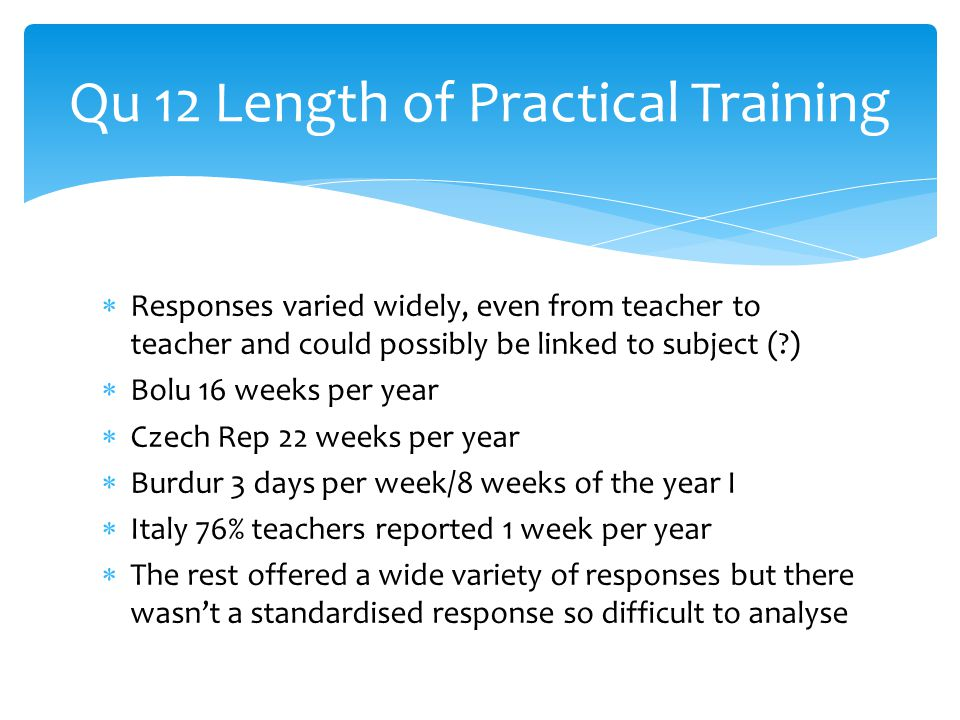  Responses varied widely, even from teacher to teacher and could possibly be linked to subject ( )  Bolu 16 weeks per year  Czech Rep 22 weeks per year  Burdur 3 days per week/8 weeks of the year I  Italy 76% teachers reported 1 week per year  The rest offered a wide variety of responses but there wasn't a standardised response so difficult to analyse Qu 12 Length of Practical Training