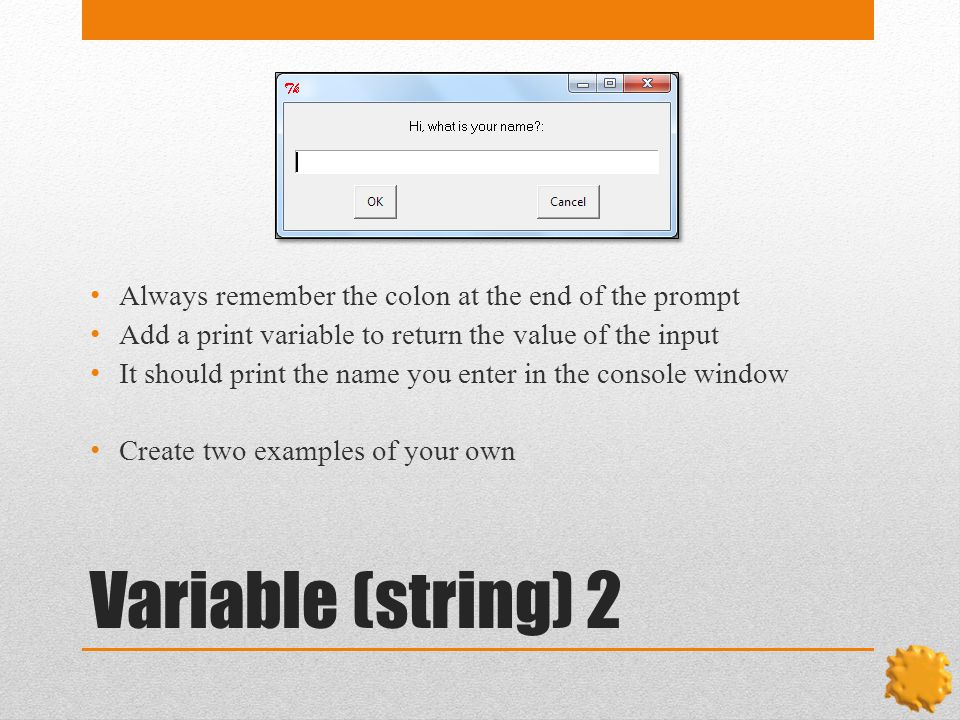 Variable (string) 2 Always remember the colon at the end of the prompt Add a print variable to return the value of the input It should print the name you enter in the console window Create two examples of your own