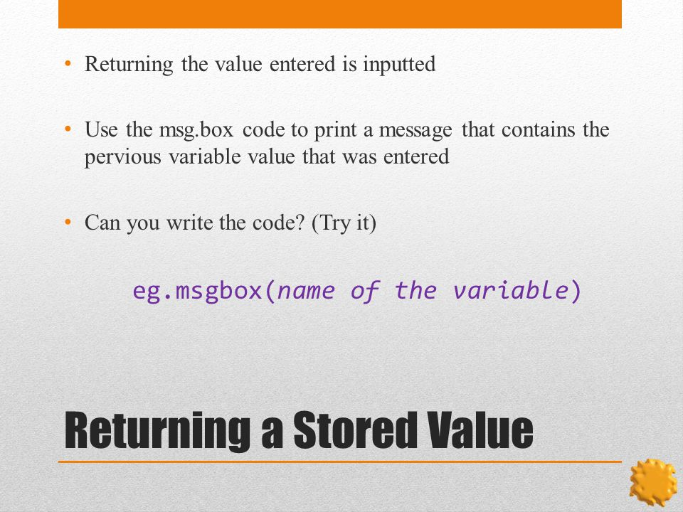 Returning a Stored Value Returning the value entered is inputted Use the msg.box code to print a message that contains the pervious variable value that was entered Can you write the code.