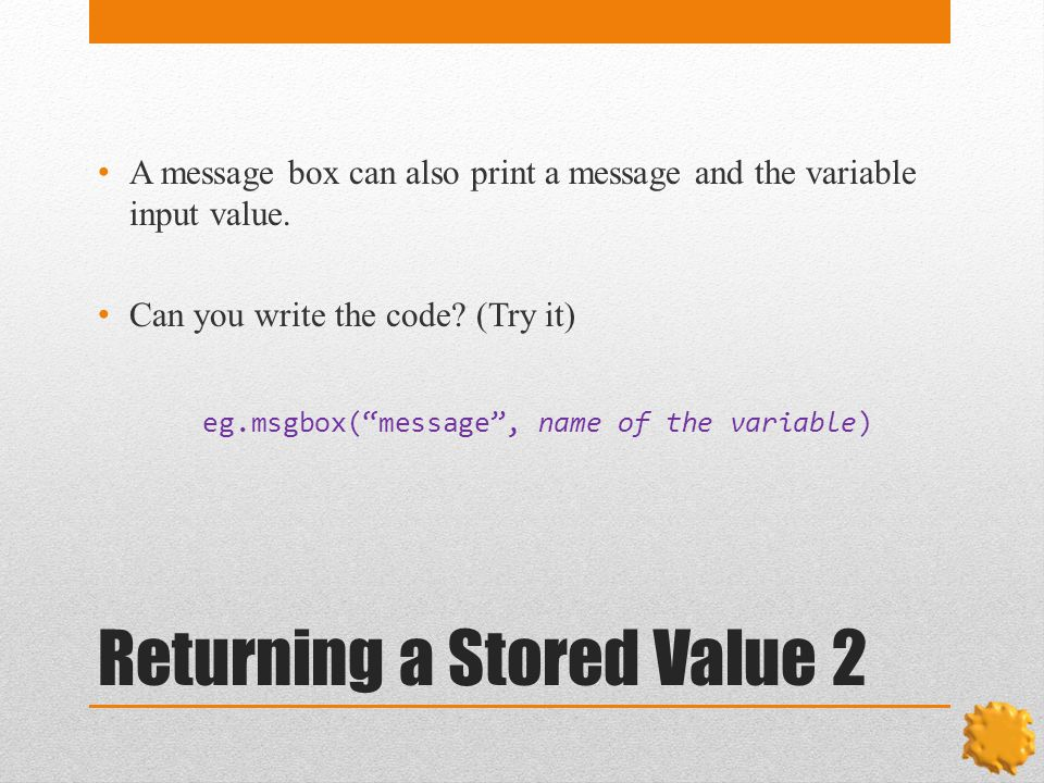 Returning a Stored Value 2 A message box can also print a message and the variable input value.