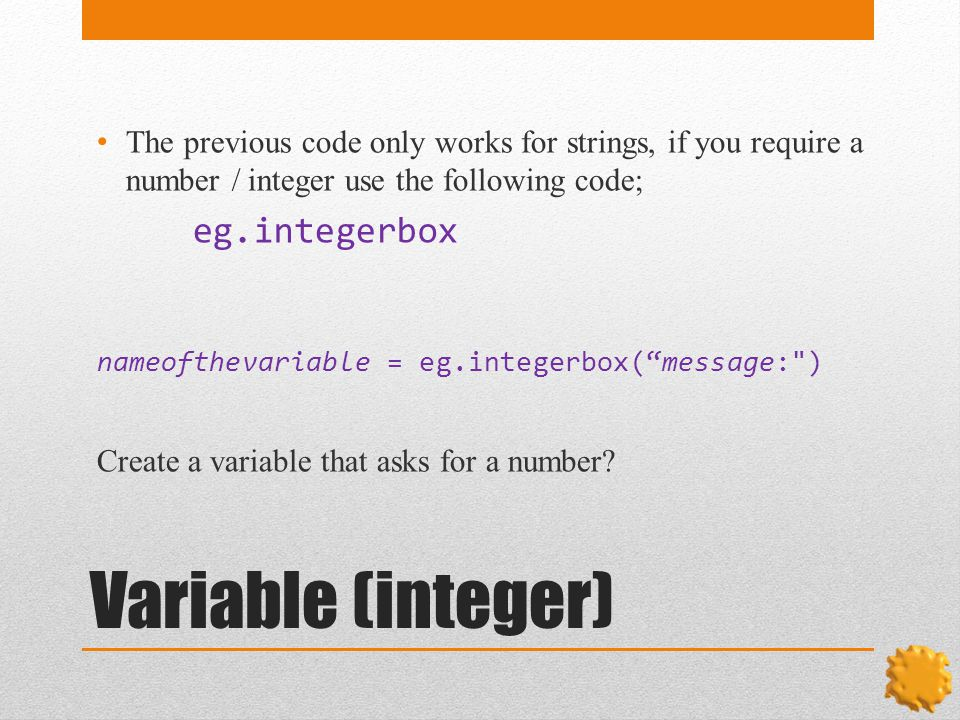 Variable (integer) The previous code only works for strings, if you require a number / integer use the following code; eg.integerbox nameofthevariable = eg.integerbox( message: ) Create a variable that asks for a number