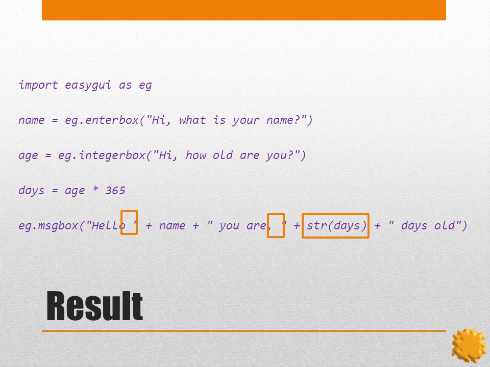 Result import easygui as eg name = eg.enterbox( Hi, what is your name ) age = eg.integerbox( Hi, how old are you ) days = age * 365 eg.msgbox( Hello + name + you are, + str(days) + days old )