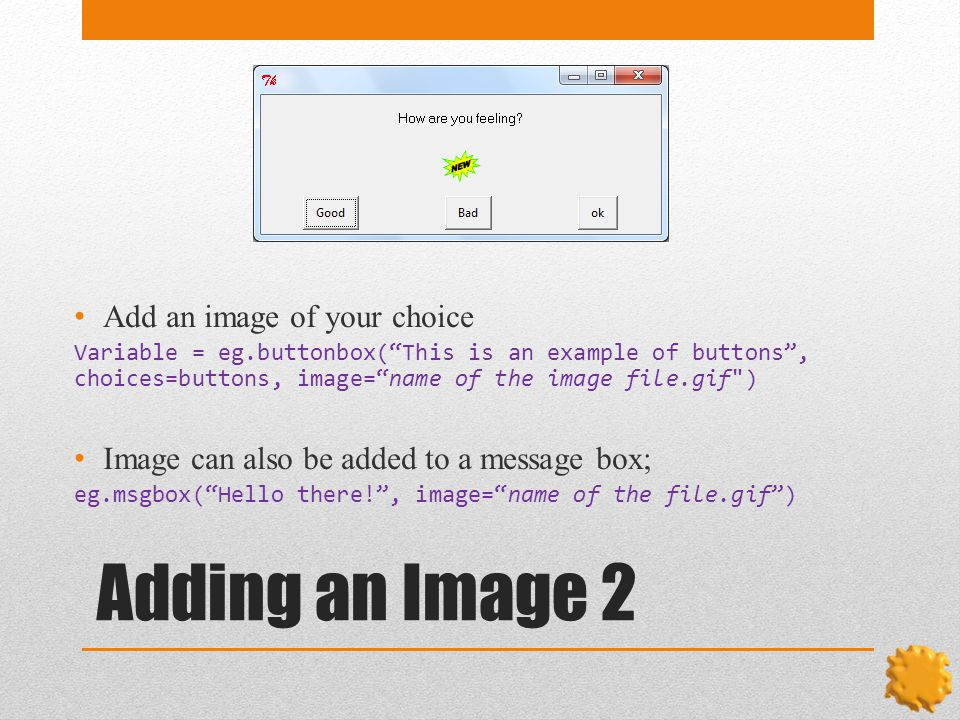 Adding an Image 2 Add an image of your choice Variable = eg.buttonbox( This is an example of buttons , choices=buttons, image= name of the image file.gif ) Image can also be added to a message box; eg.msgbox( Hello there! , image= name of the file.gif )