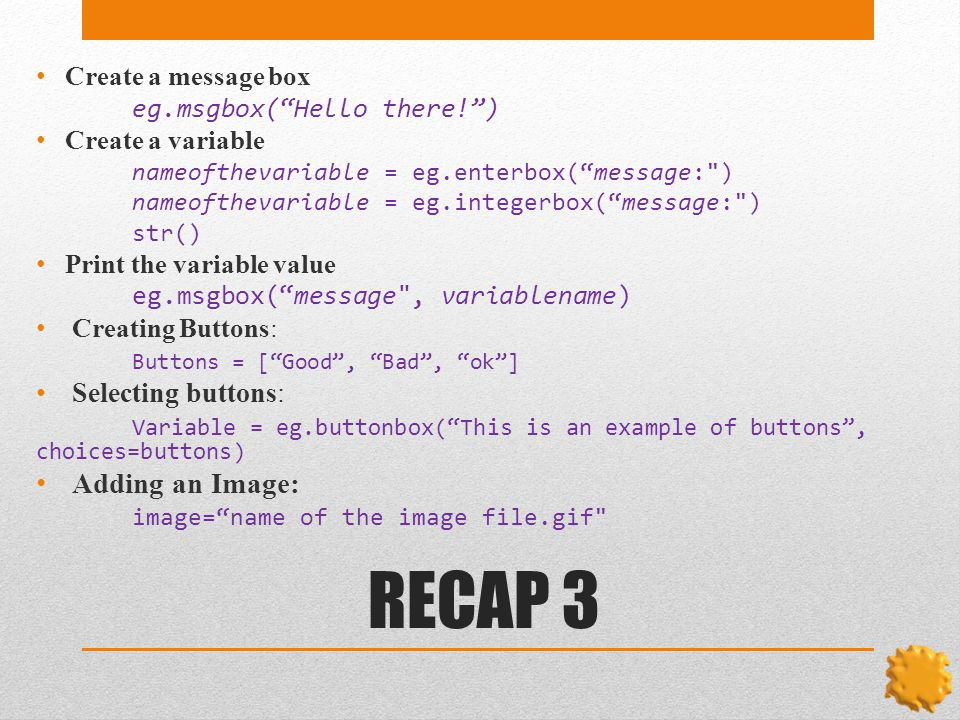 RECAP 3 Create a message box eg.msgbox( Hello there! ) Create a variable nameofthevariable = eg.enterbox( message: ) nameofthevariable = eg.integerbox( message: ) str() Print the variable value eg.msgbox( message , variablename) Creating Buttons: Buttons = [ Good , Bad , ok ] Selecting buttons: Variable = eg.buttonbox( This is an example of buttons , choices=buttons) Adding an Image: image= name of the image file.gif