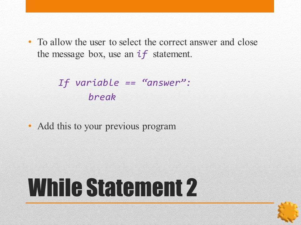 While Statement 2 To allow the user to select the correct answer and close the message box, use an if statement.