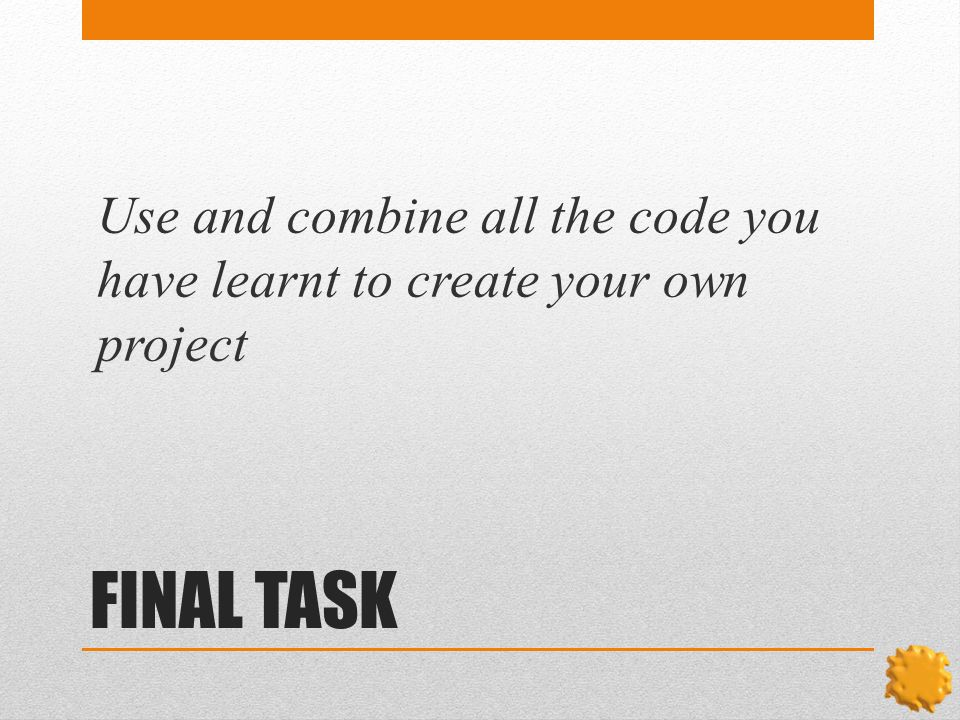 FINAL TASK Use and combine all the code you have learnt to create your own project