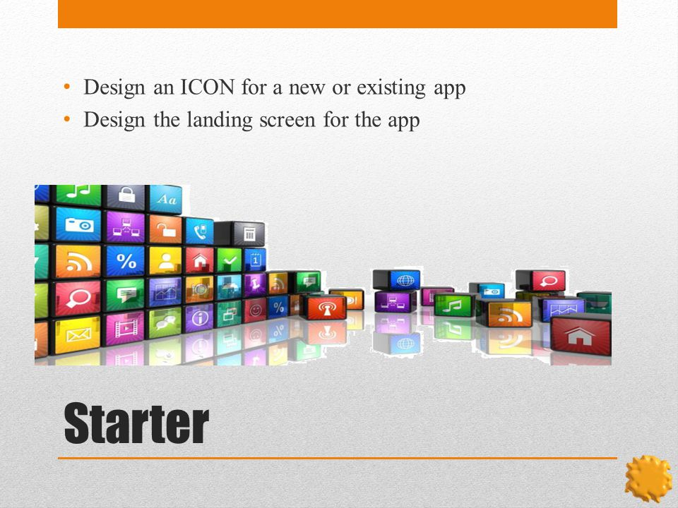 Starter Design an ICON for a new or existing app Design the landing screen for the app
