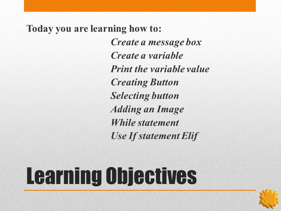 Learning Objectives Today you are learning how to: Create a message box Create a variable Print the variable value Creating Button Selecting button Adding an Image While statement Use If statement Elif