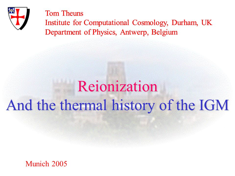 Tom Theuns Institute for Computational Cosmology, Durham, UK Department of Physics, Antwerp, Belgium Munich 2005 Reionization And the thermal history of the IGM Tom Theuns Institute for Computational Cosmology, Durham, UK Department of Physics, Antwerp, Belgium