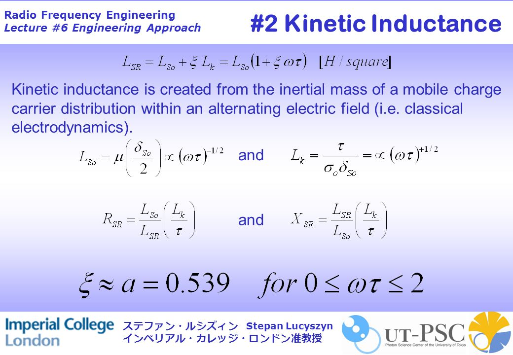 Radio Frequency Engineering Lecture #6 Engineering Approach Stepan Lucyszyn ステファン・ルシズィン インペリアル・カレッジ・ロンドン准教授 and Kinetic inductance is created from the inertial mass of a mobile charge carrier distribution within an alternating electric field (i.e.