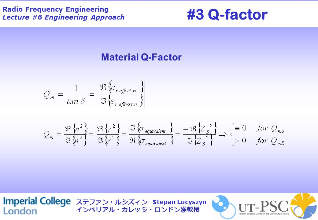 Radio Frequency Engineering Lecture #6 Engineering Approach Stepan Lucyszyn ステファン・ルシズィン インペリアル・カレッジ・ロンドン准教授 Material Q-Factor #3 Q-factor