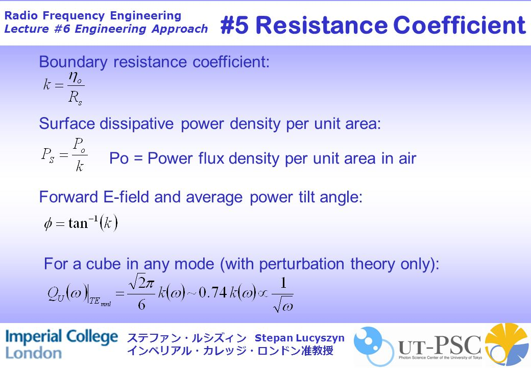 Radio Frequency Engineering Lecture #6 Engineering Approach Stepan Lucyszyn ステファン・ルシズィン インペリアル・カレッジ・ロンドン准教授 Boundary resistance coefficient: Surface dissipative power density per unit area: Po = Power flux density per unit area in air Forward E-field and average power tilt angle: For a cube in any mode (with perturbation theory only): #5 Resistance Coefficient