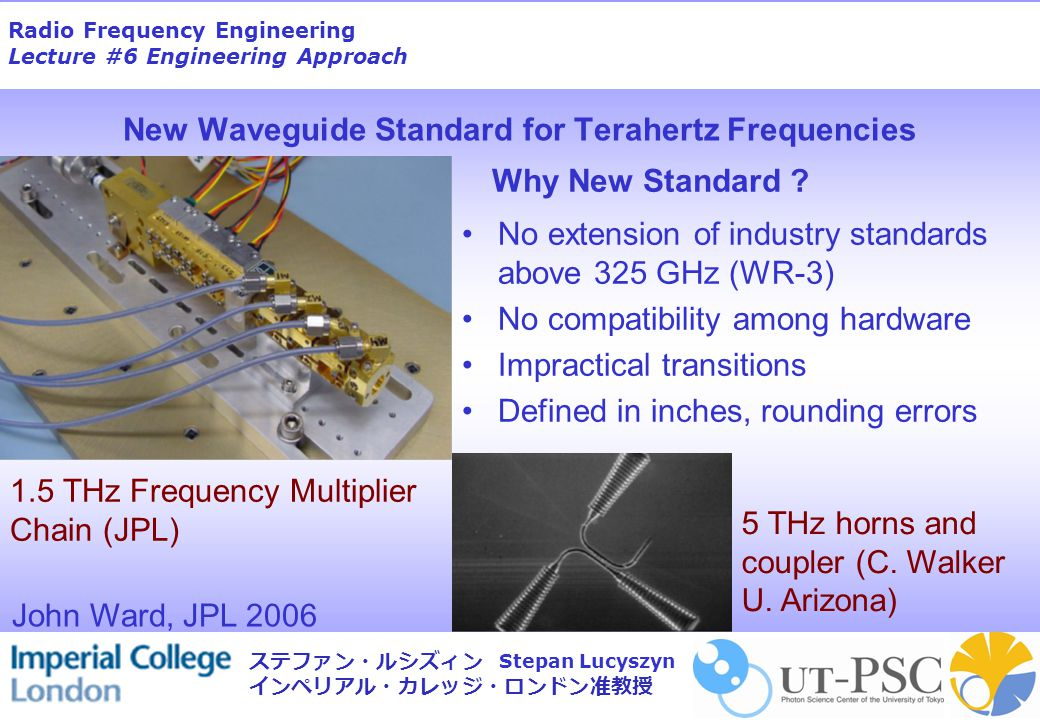 Radio Frequency Engineering Lecture #6 Engineering Approach Stepan Lucyszyn ステファン・ルシズィン インペリアル・カレッジ・ロンドン准教授 New Waveguide Standard for Terahertz Frequencies No extension of industry standards above 325 GHz (WR-3) No compatibility among hardware Impractical transitions Defined in inches, rounding errors Why New Standard .