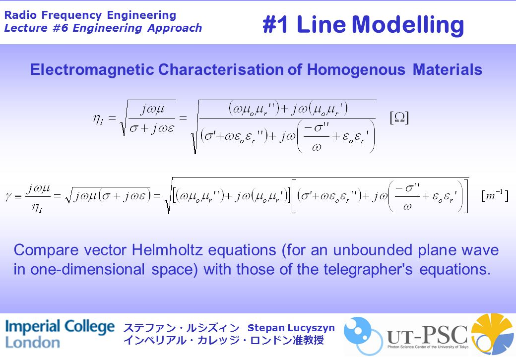 Radio Frequency Engineering Lecture #6 Engineering Approach Stepan Lucyszyn ステファン・ルシズィン インペリアル・カレッジ・ロンドン准教授 Compare vector Helmholtz equations (for an unbounded plane wave in one-dimensional space) with those of the telegrapher s equations.