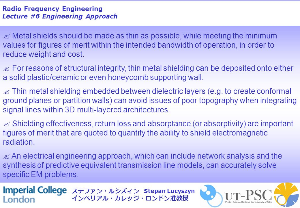 Radio Frequency Engineering Lecture #6 Engineering Approach Stepan Lucyszyn ステファン・ルシズィン インペリアル・カレッジ・ロンドン准教授  Metal shields should be made as thin as possible, while meeting the minimum values for figures of merit within the intended bandwidth of operation, in order to reduce weight and cost.