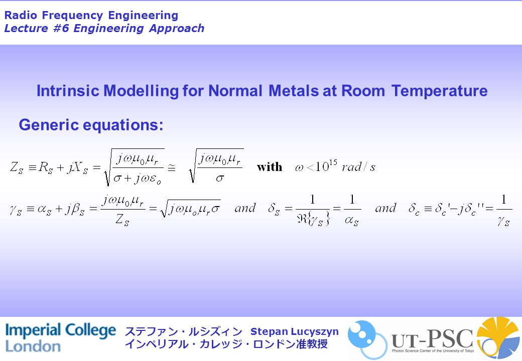 Radio Frequency Engineering Lecture #6 Engineering Approach Stepan Lucyszyn ステファン・ルシズィン インペリアル・カレッジ・ロンドン准教授 Generic equations: Intrinsic Modelling for Normal Metals at Room Temperature