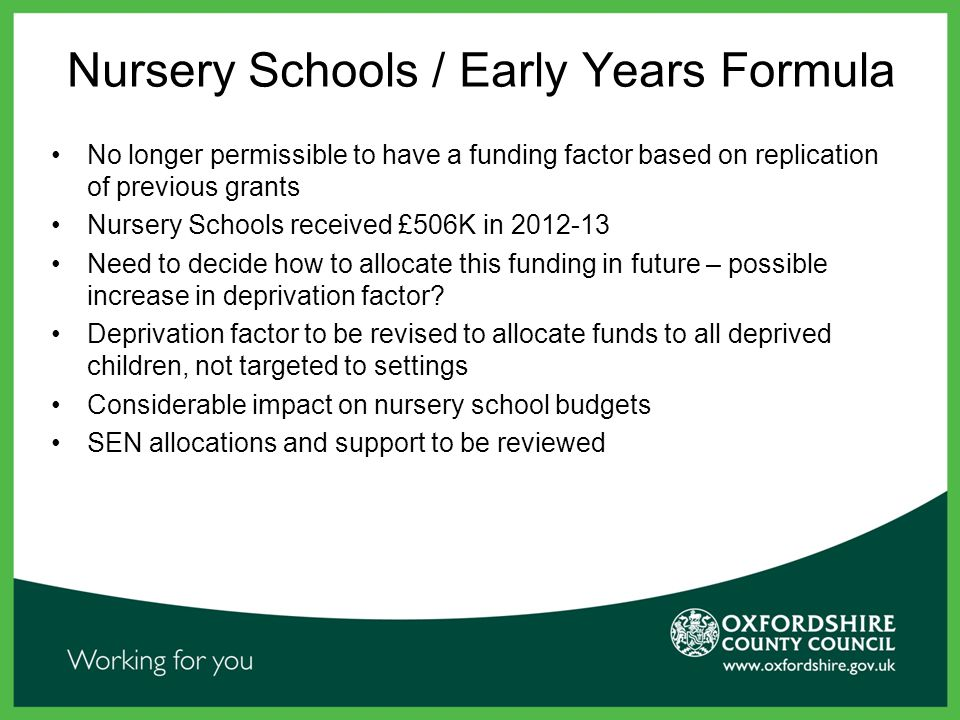 Nursery Schools / Early Years Formula No longer permissible to have a funding factor based on replication of previous grants Nursery Schools received £506K in 2012-13 Need to decide how to allocate this funding in future – possible increase in deprivation factor.