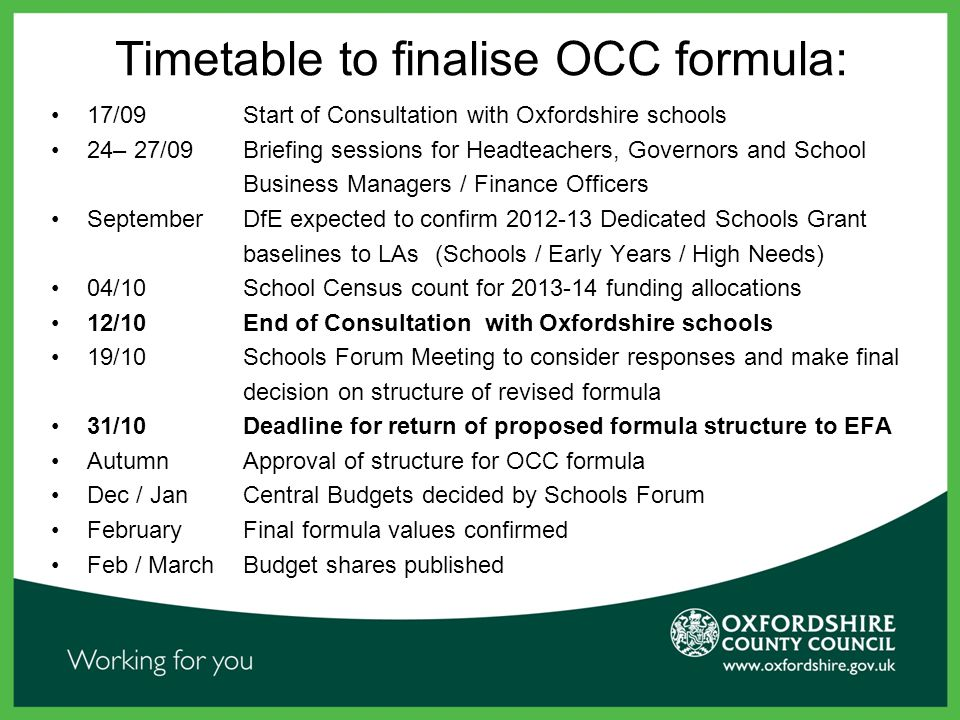 Timetable to finalise OCC formula: 17/09 Start of Consultation with Oxfordshire schools 24– 27/09 Briefing sessions for Headteachers, Governors and School Business Managers / Finance Officers September DfE expected to confirm 2012-13 Dedicated Schools Grant baselines to LAs (Schools / Early Years / High Needs) 04/10 School Census count for 2013-14 funding allocations 12/10 End of Consultation with Oxfordshire schools 19/10 Schools Forum Meeting to consider responses and make final decision on structure of revised formula 31/10 Deadline for return of proposed formula structure to EFA AutumnApproval of structure for OCC formula Dec / JanCentral Budgets decided by Schools Forum FebruaryFinal formula values confirmed Feb / MarchBudget shares published