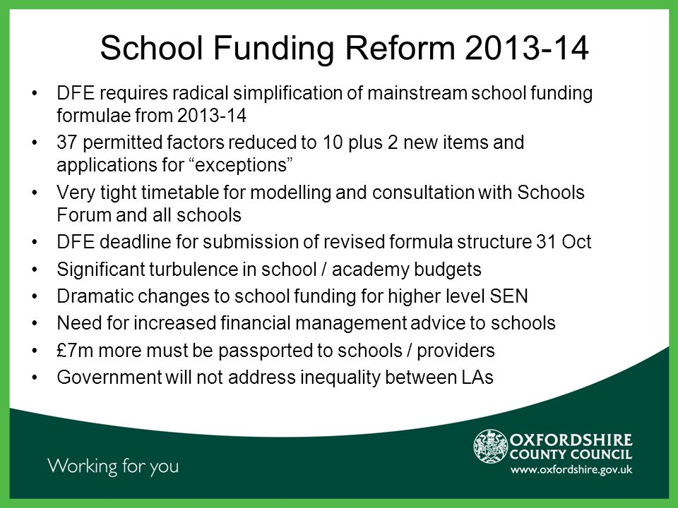 DFE requires radical simplification of mainstream school funding formulae from 2013-14 37 permitted factors reduced to 10 plus 2 new items and applications for exceptions Very tight timetable for modelling and consultation with Schools Forum and all schools DFE deadline for submission of revised formula structure 31 Oct Significant turbulence in school / academy budgets Dramatic changes to school funding for higher level SEN Need for increased financial management advice to schools £7m more must be passported to schools / providers Government will not address inequality between LAs School Funding Reform 2013-14