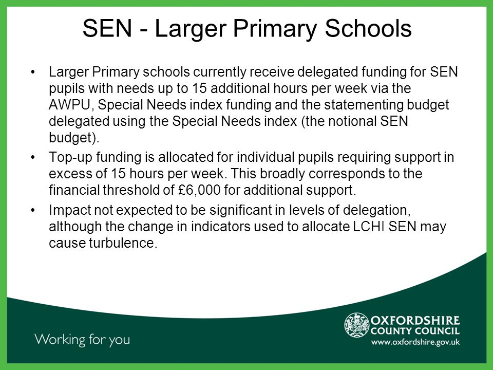 SEN - Larger Primary Schools Larger Primary schools currently receive delegated funding for SEN pupils with needs up to 15 additional hours per week via the AWPU, Special Needs index funding and the statementing budget delegated using the Special Needs index (the notional SEN budget).