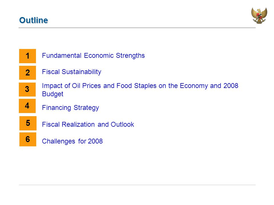 Outline Fundamental Economic Strengths Fiscal Sustainability Impact of Oil Prices and Food Staples on the Economy and 2008 Budget Financing Strategy Fiscal Realization and Outlook Challenges for 2008 1 2 3 4 5 6