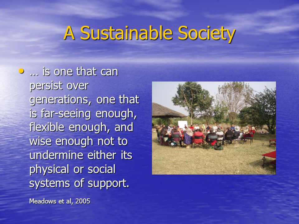 A Sustainable Society … is one that can persist over generations, one that is far-seeing enough, flexible enough, and wise enough not to undermine either its physical or social systems of support.
