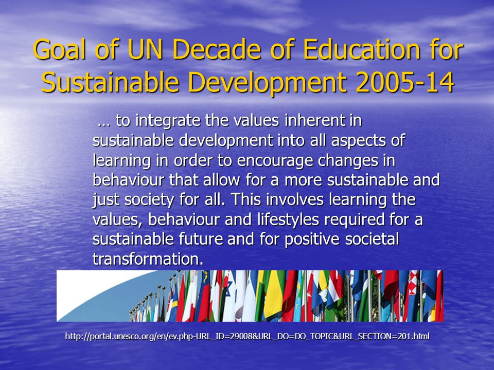 Goal of UN Decade of Education for Sustainable Development 2005-14 … to integrate the values inherent in sustainable development into all aspects of learning in order to encourage changes in behaviour that allow for a more sustainable and just society for all.