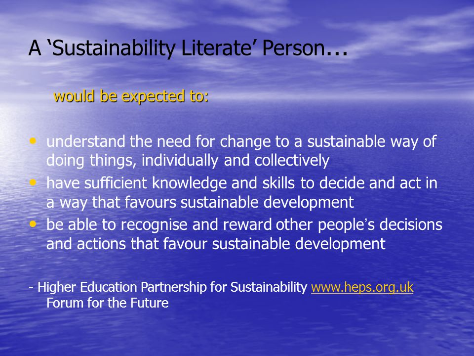 A 'Sustainability Literate' Person … would be expected to: understand the need for change to a sustainable way of doing things, individually and collectively have sufficient knowledge and skills to decide and act in a way that favours sustainable development be able to recognise and reward other people ' s decisions and actions that favour sustainable development - Higher Education Partnership for Sustainability www.heps.org.uk Forum for the Futurewww.heps.org.uk
