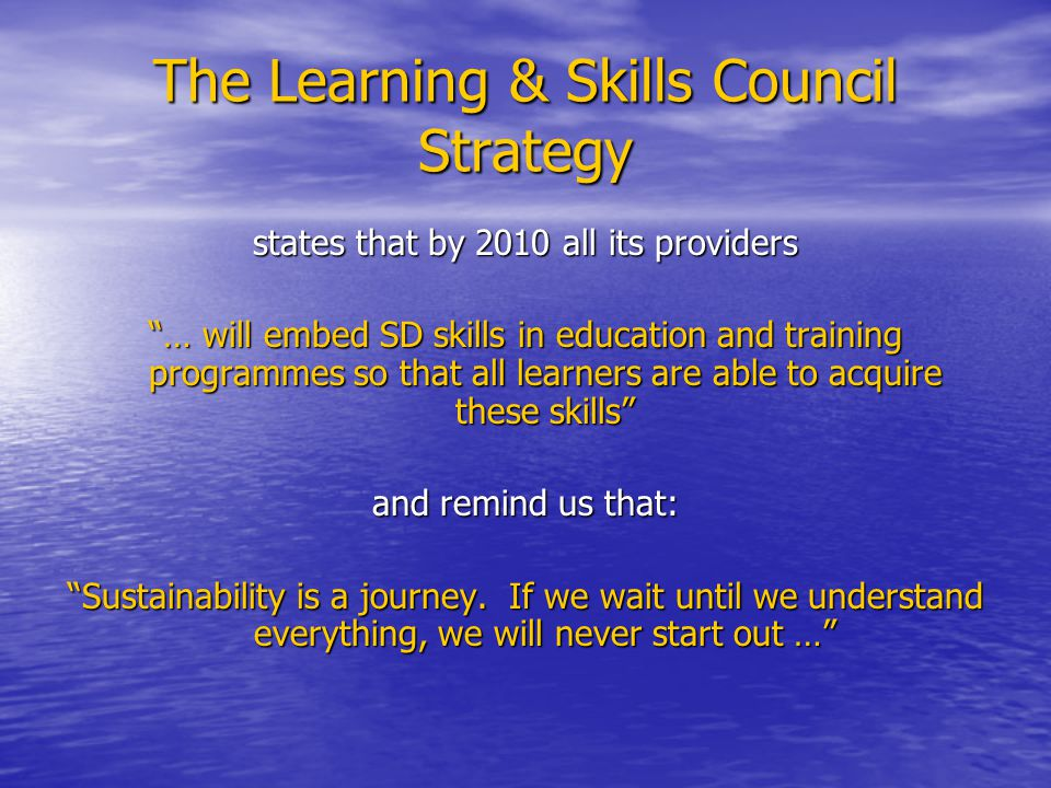 The Learning & Skills Council Strategy states that by 2010 all its providers … will embed SD skills in education and training programmes so that all learners are able to acquire these skills and remind us that: Sustainability is a journey.