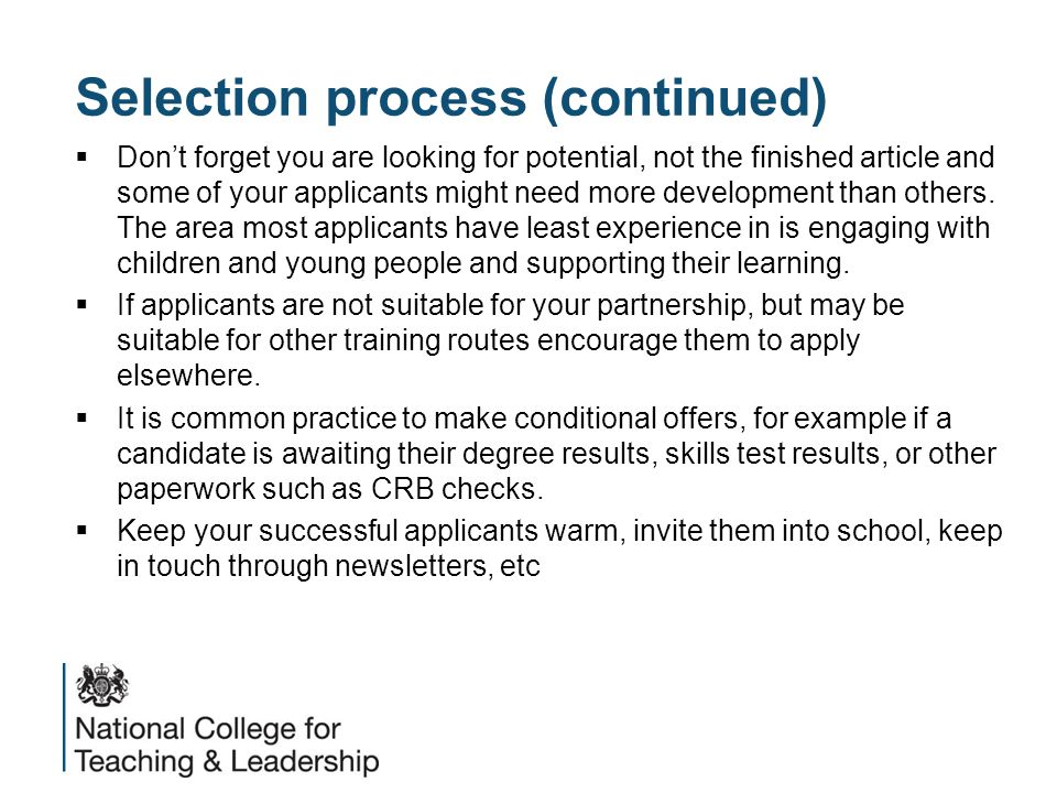 Selection process (continued)  Don't forget you are looking for potential, not the finished article and some of your applicants might need more development than others.